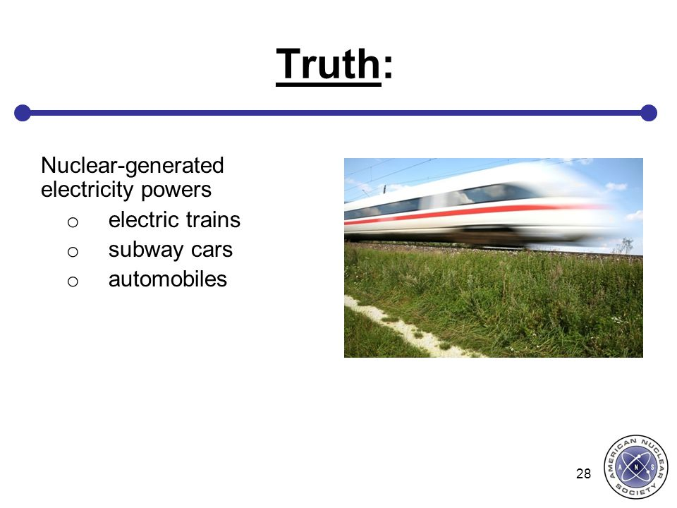 Truth: Nuclear-generated electricity powers o electric trains o subway cars o automobiles 28