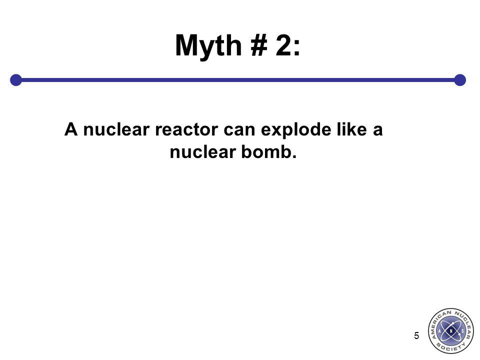 Myth # 2: A nuclear reactor can explode like a nuclear bomb. 5