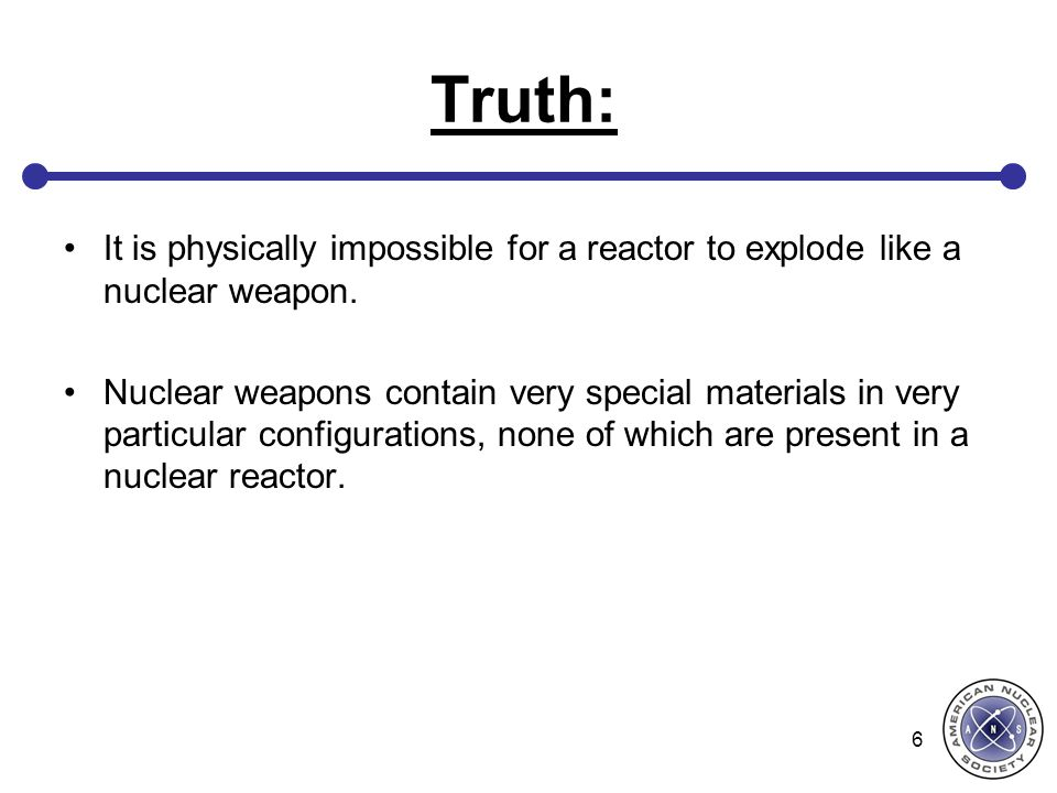 Truth: It is physically impossible for a reactor to explode like a nuclear weapon. Nuclear weapons contain very special materials in very particular c