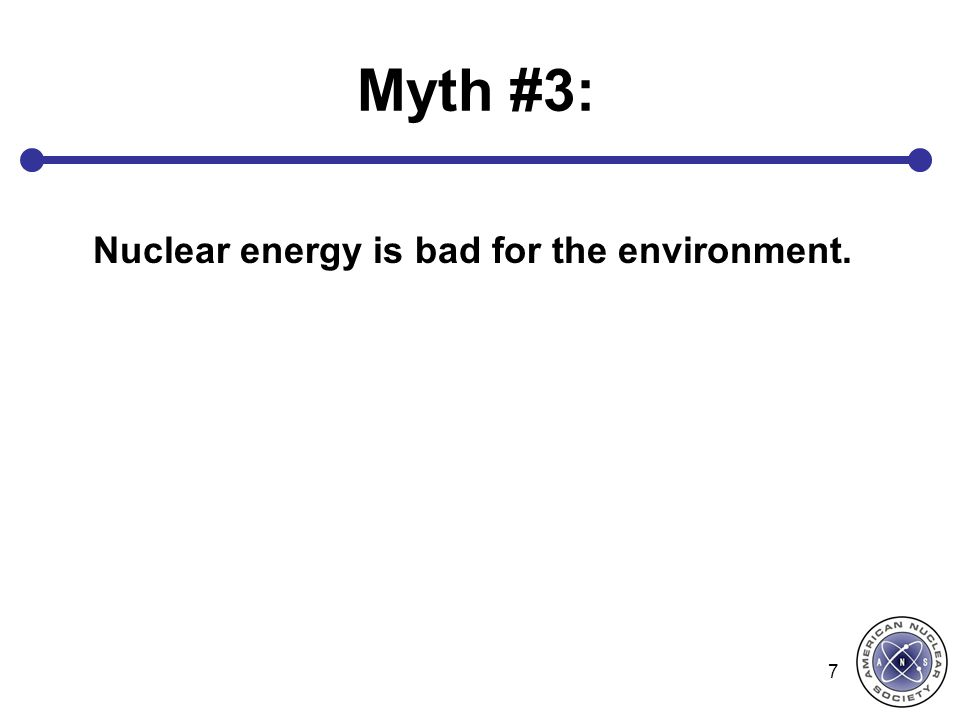 Myth #3: Nuclear energy is bad for the environment. 7