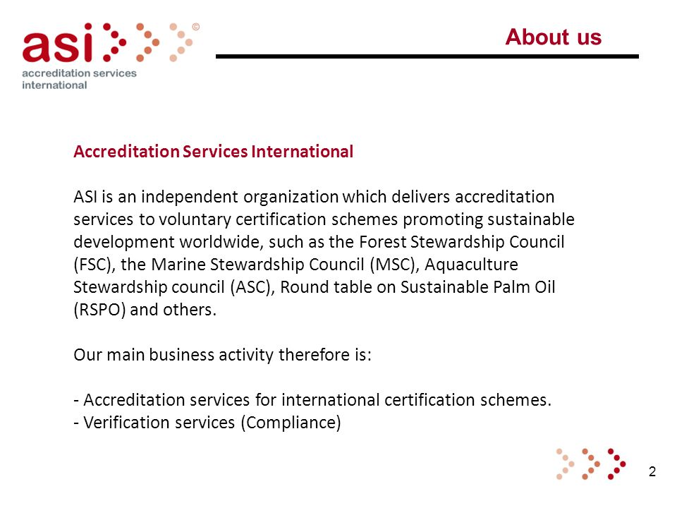 2 About us Accreditation Services International ASI is an independent organization which delivers accreditation services to voluntary certification schemes promoting sustainable development worldwide, such as the Forest Stewardship Council (FSC), the Marine Stewardship Council (MSC), Aquaculture Stewardship council (ASC), Round table on Sustainable Palm Oil (RSPO) and others.