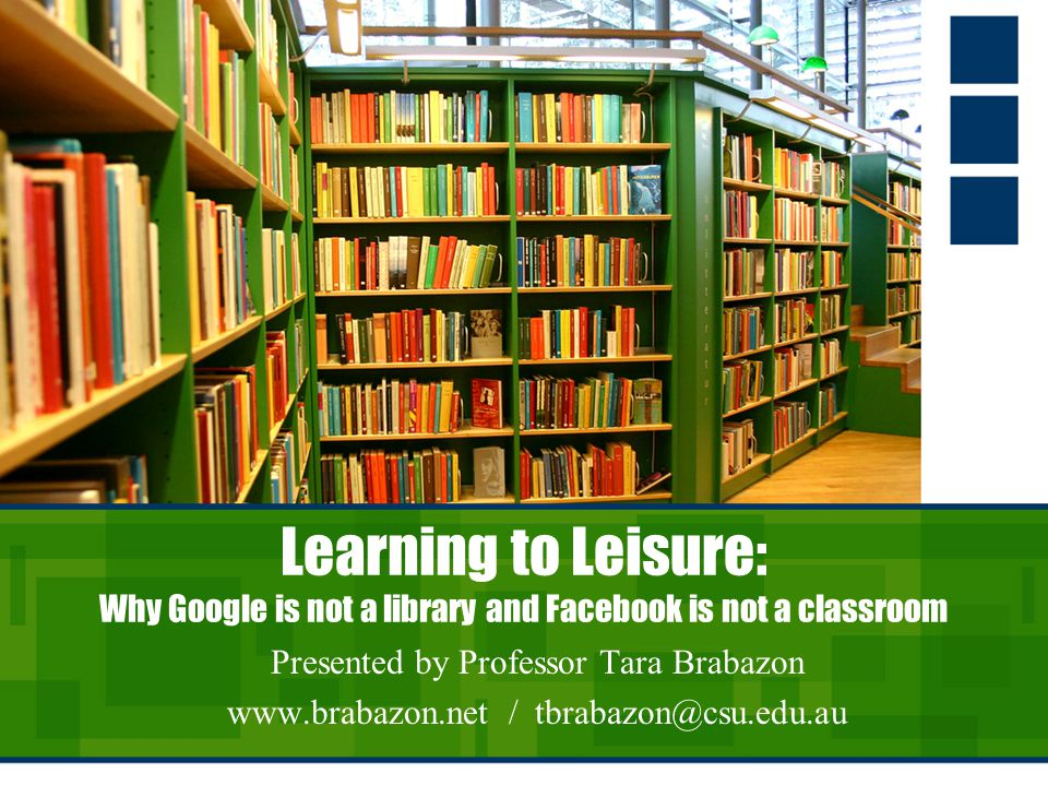 Learning to Leisure: Why Google is not a library and Facebook is not a classroom Presented by Professor Tara Brabazon   /
