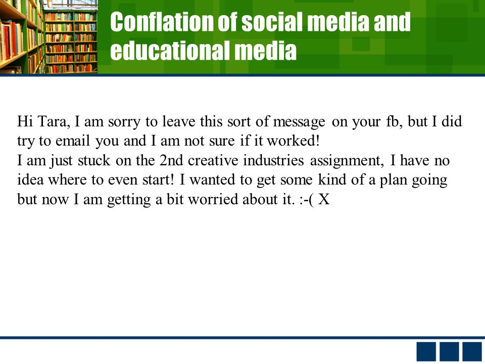 Conflation of social media and educational media Hi Tara, I am sorry to leave this sort of message on your fb, but I did try to  you and I am not sure if it worked.