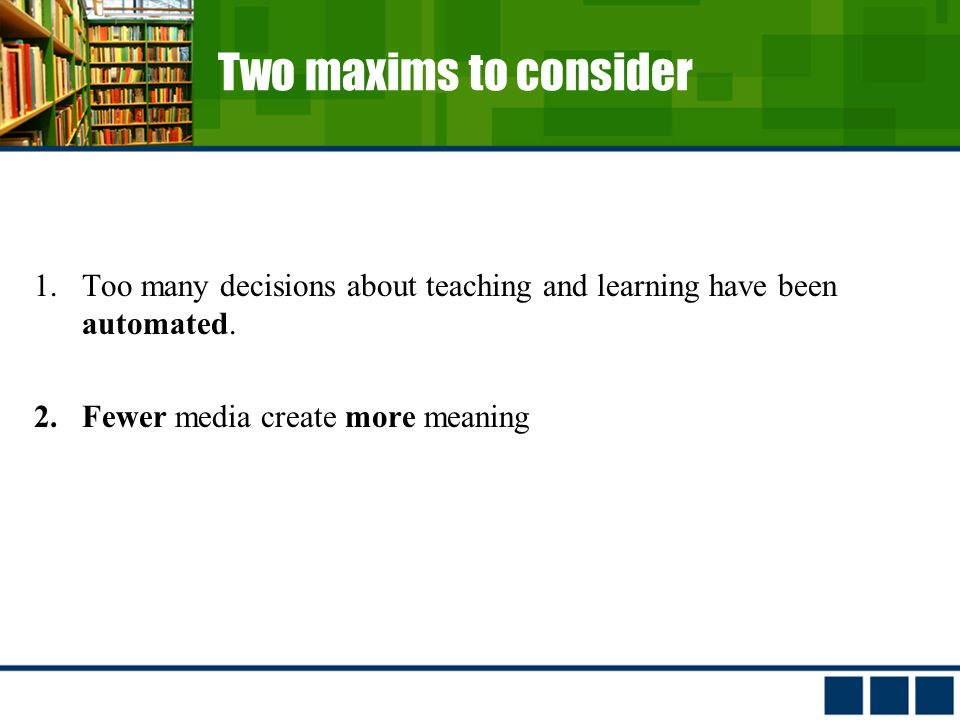 Two maxims to consider 1.Too many decisions about teaching and learning have been automated.