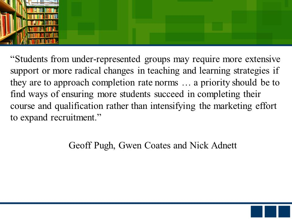 Students from under-represented groups may require more extensive support or more radical changes in teaching and learning strategies if they are to approach completion rate norms … a priority should be to find ways of ensuring more students succeed in completing their course and qualification rather than intensifying the marketing effort to expand recruitment. Geoff Pugh, Gwen Coates and Nick Adnett
