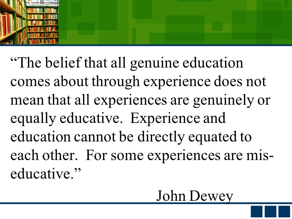 The belief that all genuine education comes about through experience does not mean that all experiences are genuinely or equally educative.