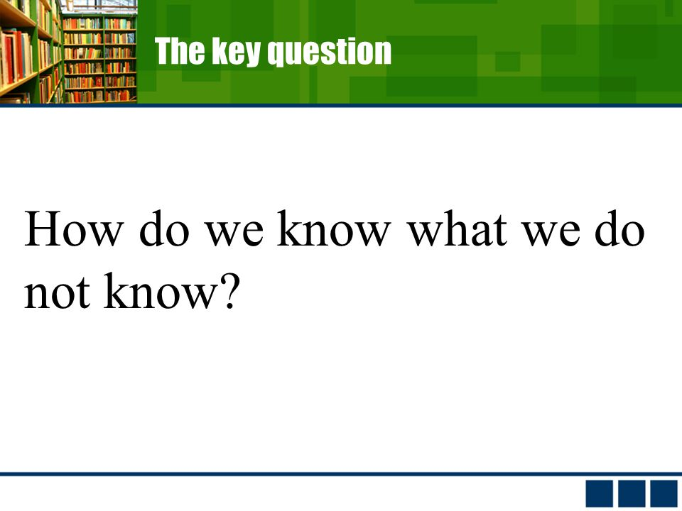 The key question How do we know what we do not know