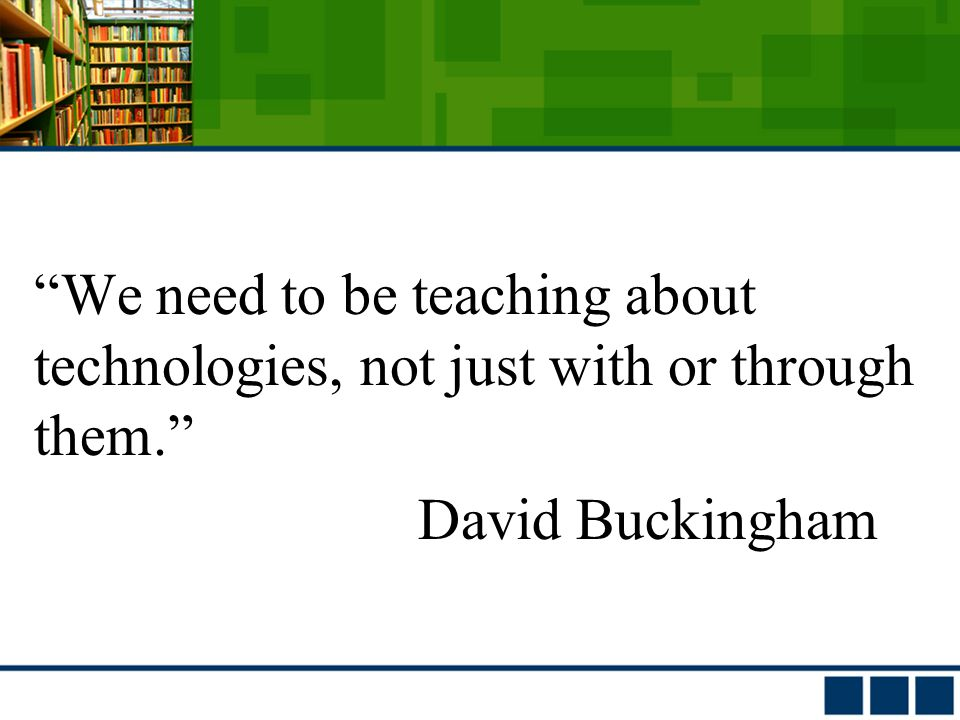 We need to be teaching about technologies, not just with or through them. David Buckingham