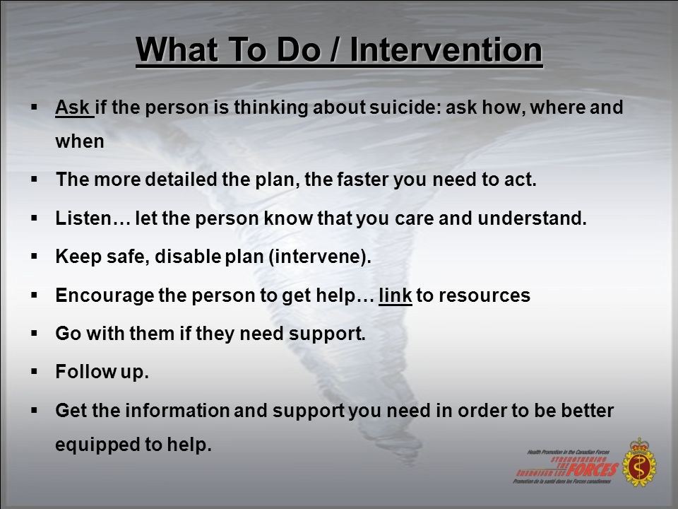  Ask if the person is thinking about suicide: ask how, where and when  The more detailed the plan, the faster you need to act.