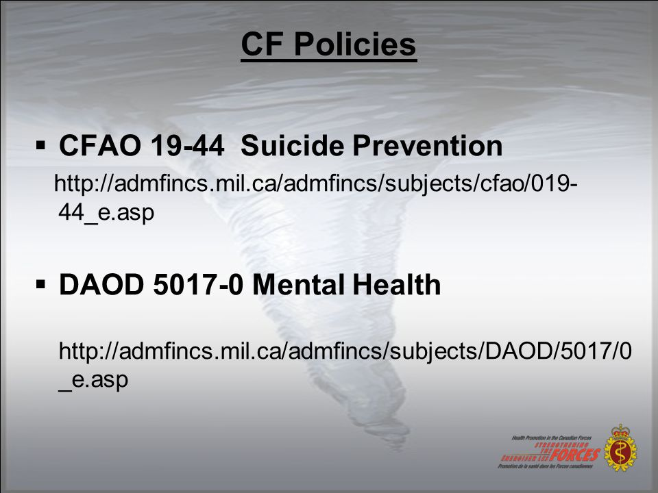 CF Policies  CFAO 19-44 Suicide Prevention http://admfincs.mil.ca/admfincs/subjects/cfao/019- 44_e.asp  DAOD 5017-0 Mental Health http://admfincs.mil.ca/admfincs/subjects/DAOD/5017/0 _e.asp