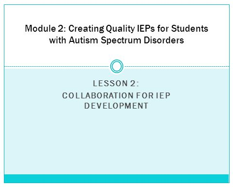 LESSON 2: COLLABORATION FOR IEP DEVELOPMENT Module 2: Creating Quality IEPs for Students with Autism Spectrum Disorders