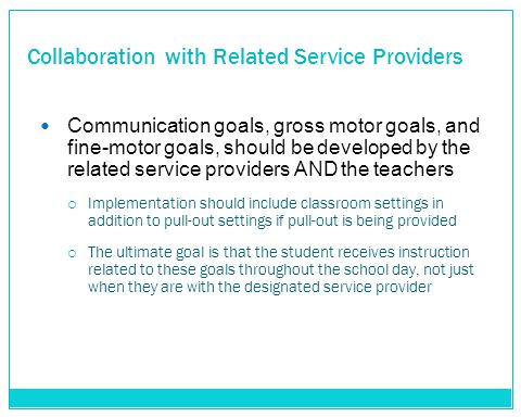 Collaboration with Related Service Providers Communication goals, gross motor goals, and fine-motor goals, should be developed by the related service providers AND the teachers  Implementation should include classroom settings in addition to pull-out settings if pull-out is being provided  The ultimate goal is that the student receives instruction related to these goals throughout the school day, not just when they are with the designated service provider