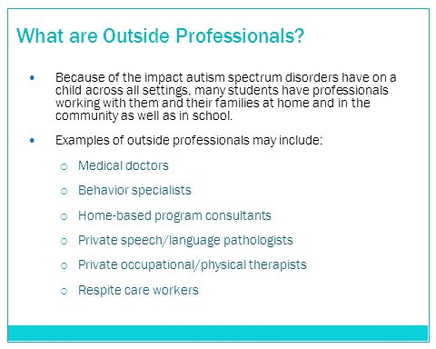 What are Outside Professionals? Because of the impact autism spectrum disorders have on a child across all settings, many students have professionals