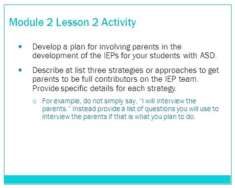 Module 2 Lesson 2 Activity Develop a plan for involving parents in the development of the IEPs for your students with ASD. Describe at list three stra