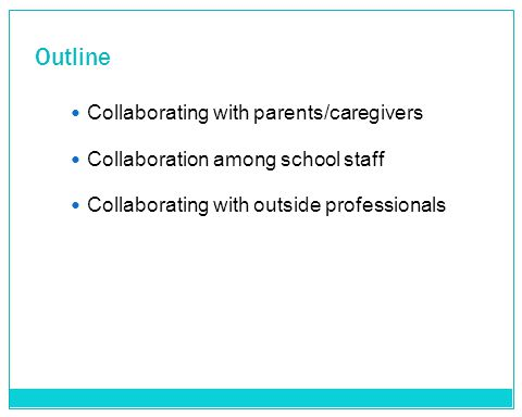 Outline Collaborating with parents/caregivers Collaboration among school staff Collaborating with outside professionals