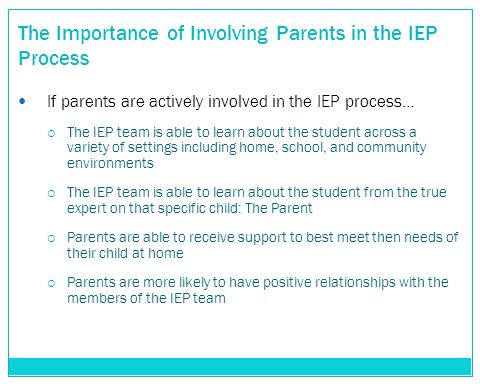 The Importance of Involving Parents in the IEP Process If parents are actively involved in the IEP process…  The IEP team is able to learn about the