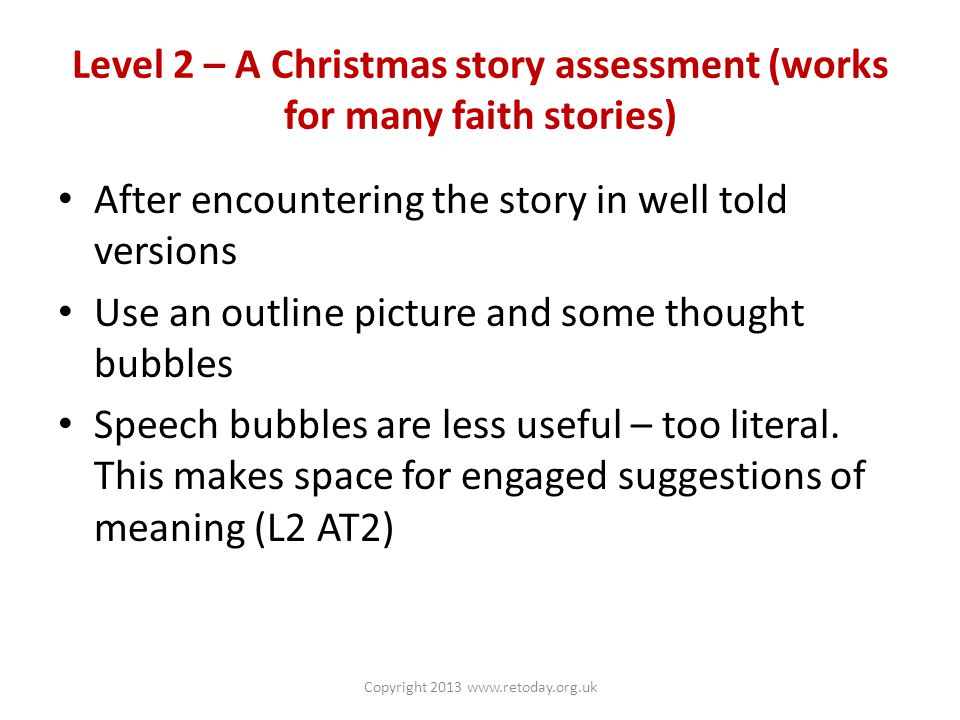 Level 2 – A Christmas story assessment (works for many faith stories) After encountering the story in well told versions Use an outline picture and some thought bubbles Speech bubbles are less useful – too literal.
