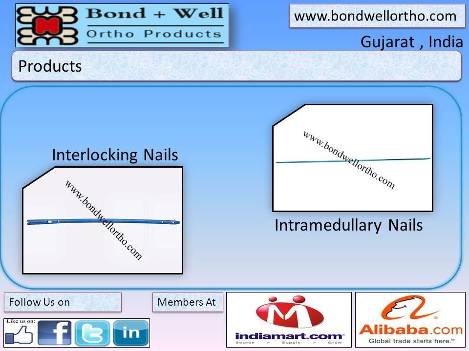 Gujarat, India About Bond + Well Members At www.bondwellortho.com Follow Us on Products Interlocking Nails Intramedullary Nails