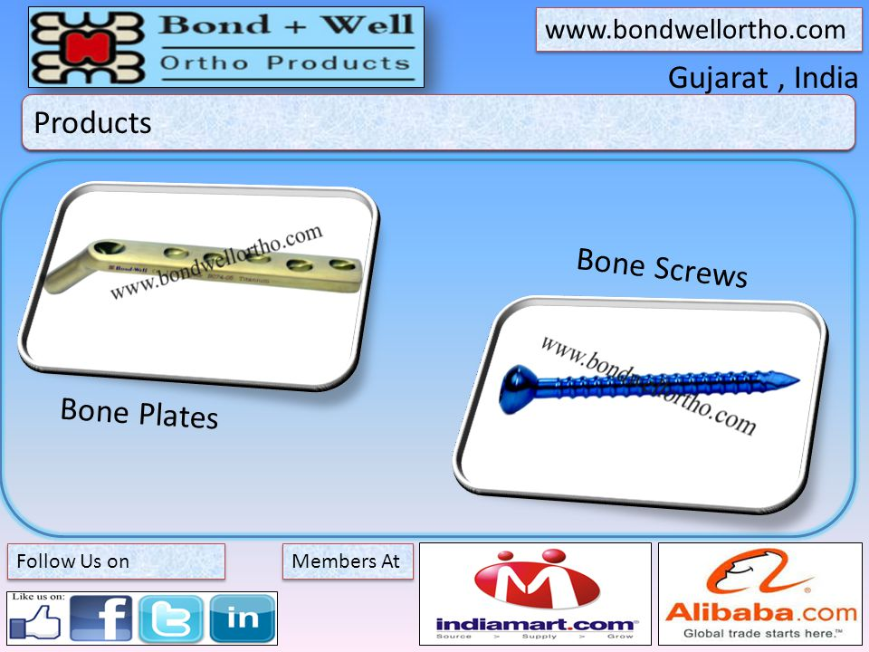 Gujarat, India About Bond + Well Members At www.bondwellortho.com Follow Us on Products Bone Screws Bone Plates