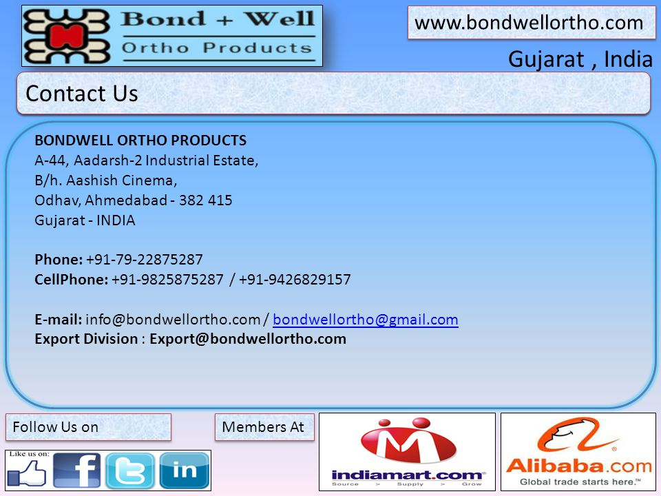 Gujarat, India About Bond + Well Members At   Follow Us on Contact Us BONDWELL ORTHO PRODUCTS A-44, Aadarsh-2 Industrial Estate, B/h.