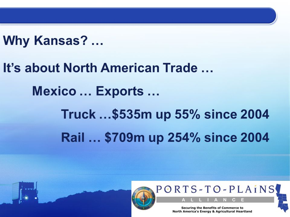 Why Kansas? … It's about North American Trade … Mexico … Exports … Truck …$535m up 55% since 2004 Rail … $709m up 254% since 2004
