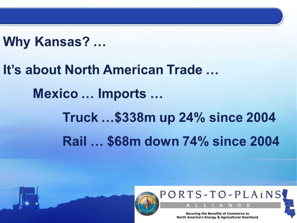 Why Kansas? … It's about North American Trade … Mexico … Imports … Truck …$338m up 24% since 2004 Rail … $68m down 74% since 2004