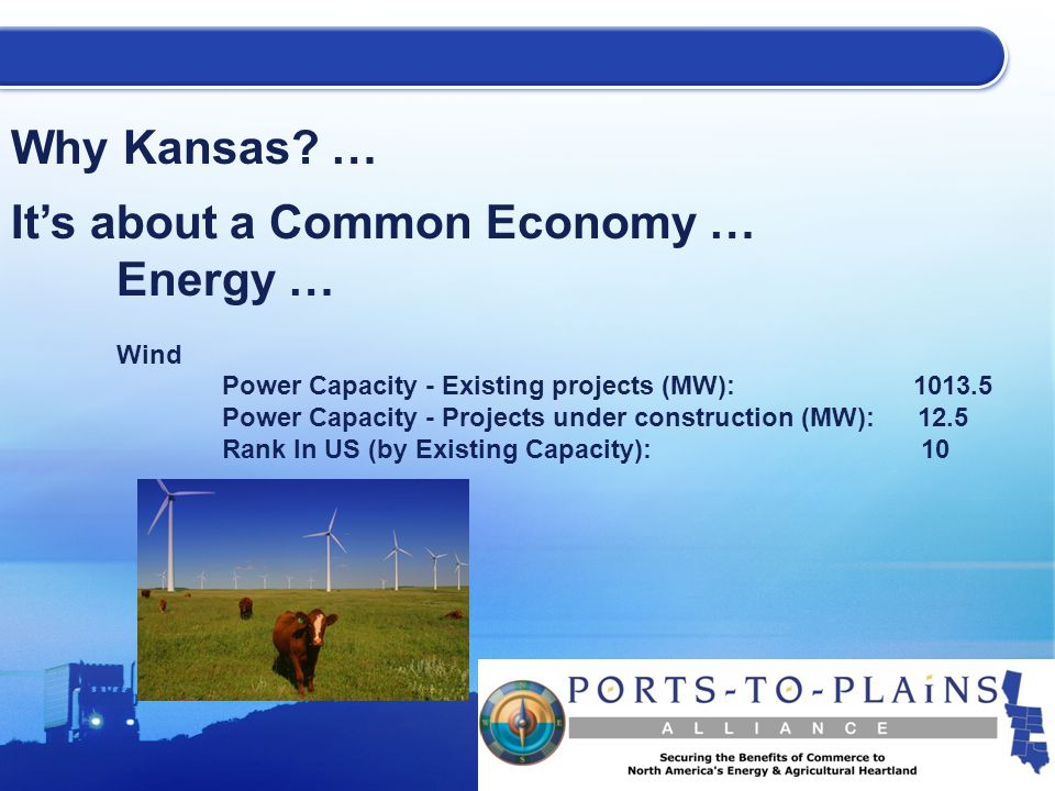 Why Kansas? … It's about a Common Economy … Energy … Wind Power Capacity - Existing projects (MW): 1013.5 Power Capacity - Projects under construction