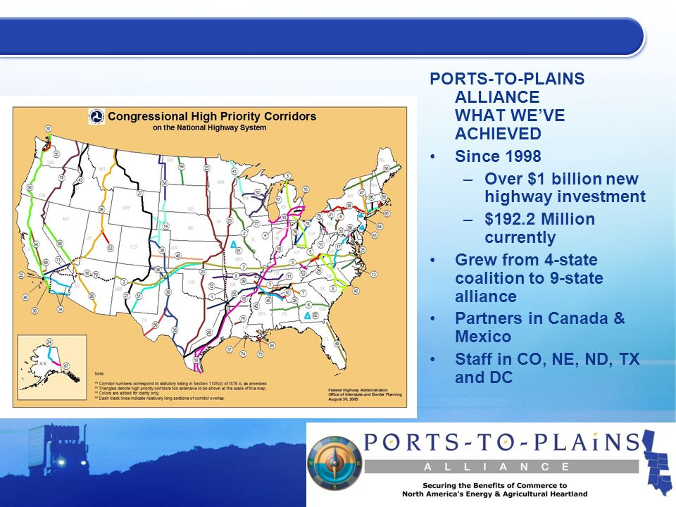 PORTS-TO-PLAINS ALLIANCE WHAT WE'VE ACHIEVED Since 1998 –Over $1 billion new highway investment –$192.2 Million currently Grew from 4-state coalition to 9-state alliance Partners in Canada & Mexico Staff in CO, NE, ND, TX and DC