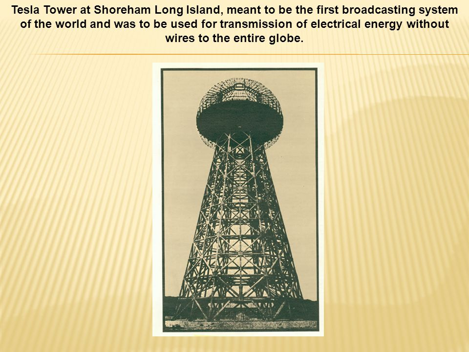 Tesla Tower at Shoreham Long Island, meant to be the first broadcasting system of the world and was to be used for transmission of electrical energy without wires to the entire globe.