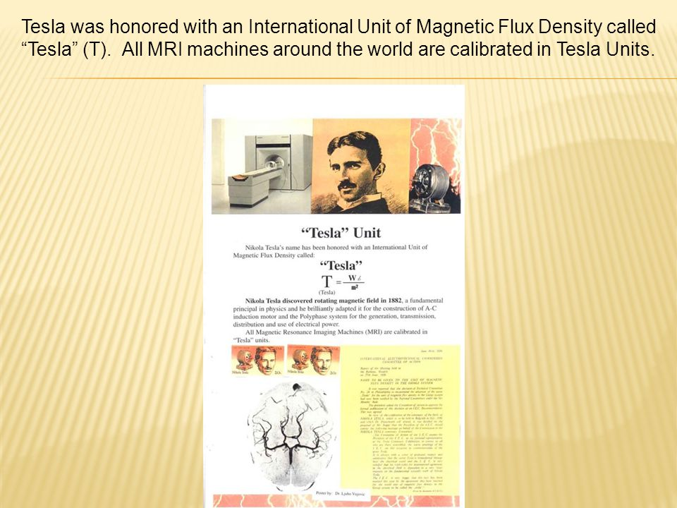 Tesla was honored with an International Unit of Magnetic Flux Density called Tesla (T).