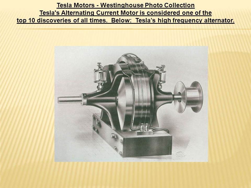 Tesla Motors - Westinghouse Photo Collection Tesla s Alternating Current Motor is considered one of the top 10 discoveries of all times.