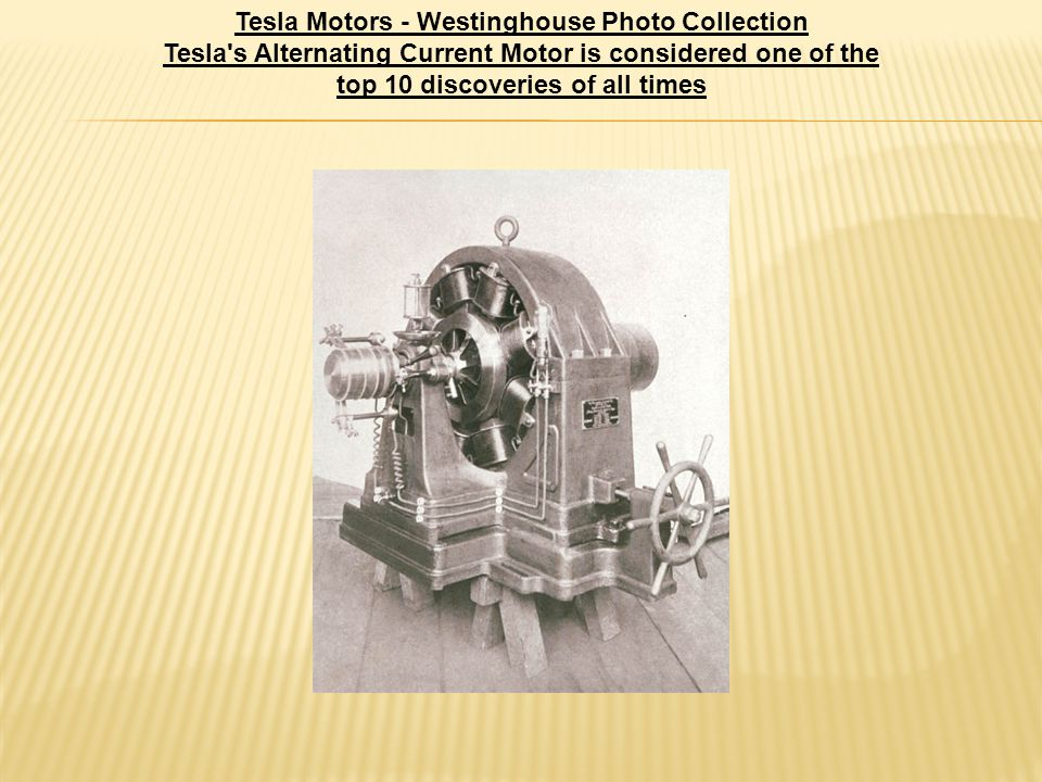 Tesla Motors - Westinghouse Photo Collection Tesla s Alternating Current Motor is considered one of the top 10 discoveries of all times
