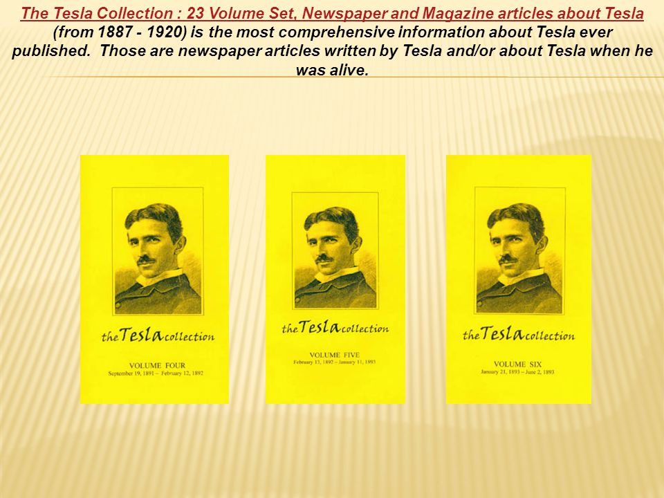 The Tesla Collection : 23 Volume Set, Newspaper and Magazine articles about Tesla The Tesla Collection : 23 Volume Set, Newspaper and Magazine articles about Tesla (from 1887 - 1920) is the most comprehensive information about Tesla ever published.