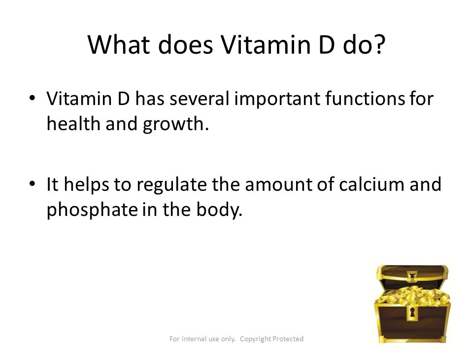 For internal use only. Copyright Protected What does Vitamin D do? Vitamin D has several important functions for health and growth. It helps to regula