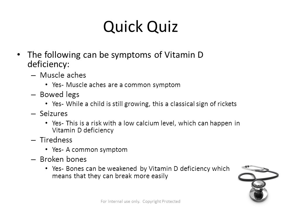 For internal use only. Copyright Protected Quick Quiz The following can be symptoms of Vitamin D deficiency: – Muscle aches Yes- Muscle aches are a co