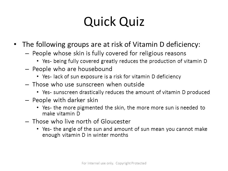For internal use only. Copyright Protected Quick Quiz The following groups are at risk of Vitamin D deficiency: – People whose skin is fully covered f