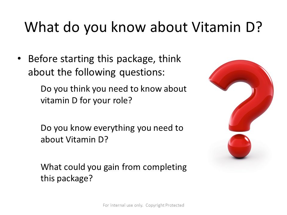 For internal use only. Copyright Protected What do you know about Vitamin D? Before starting this package, think about the following questions: Do you