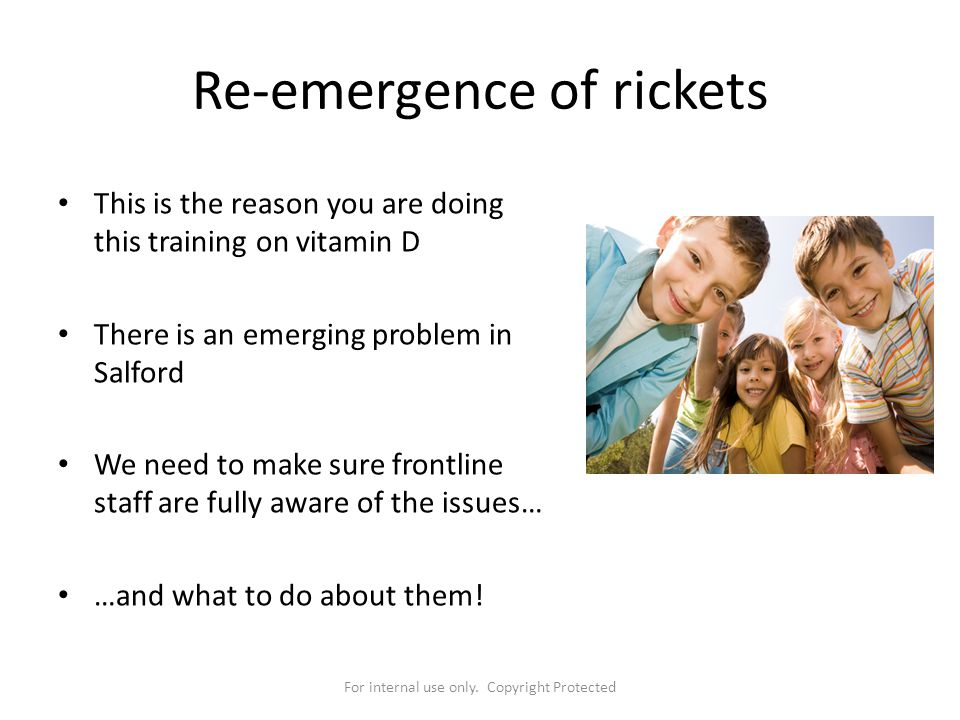 For internal use only. Copyright Protected Re-emergence of rickets This is the reason you are doing this training on vitamin D There is an emerging pr