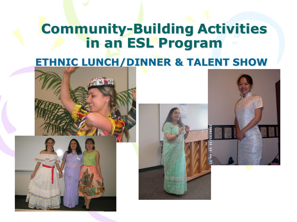 Community-Building Activities in an ESL Program ETHNIC LUNCH/DINNER & TALENT SHOW