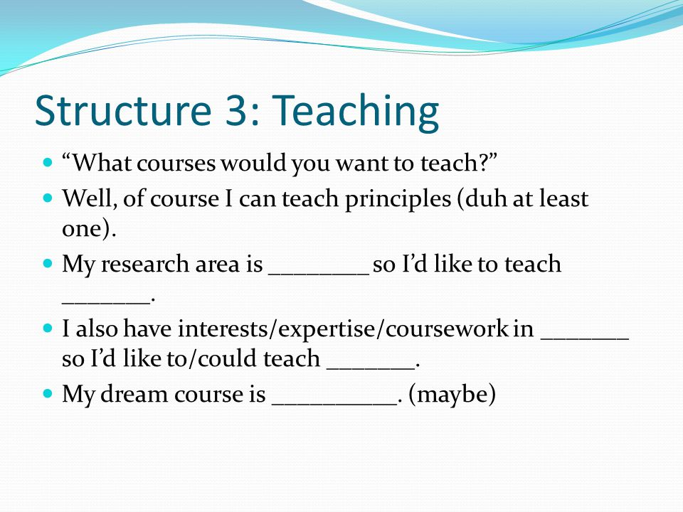 Structure 3: Teaching What courses would you want to teach? Well, of course I can teach principles (duh at least one).