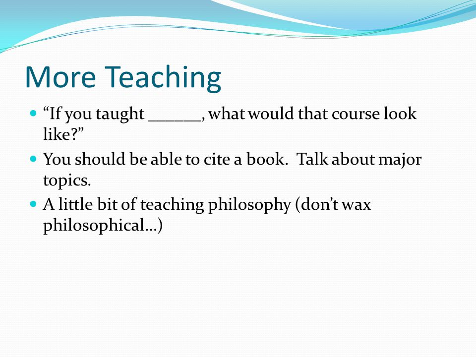 More Teaching If you taught ______, what would that course look like? You should be able to cite a book.