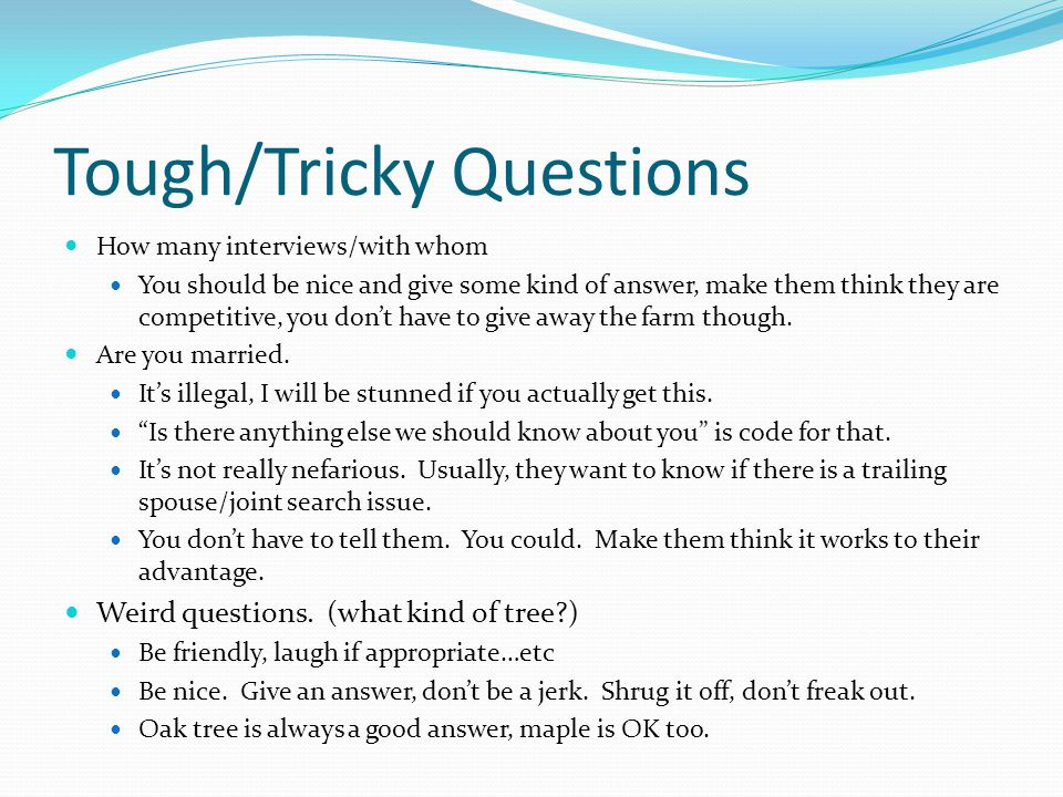 Tough/Tricky Questions How many interviews/with whom You should be nice and give some kind of answer, make them think they are competitive, you don't have to give away the farm though.