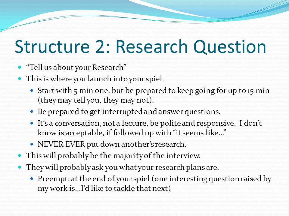 Structure 2: Research Question Tell us about your Research This is where you launch into your spiel Start with 5 min one, but be prepared to keep going for up to 15 min (they may tell you, they may not).