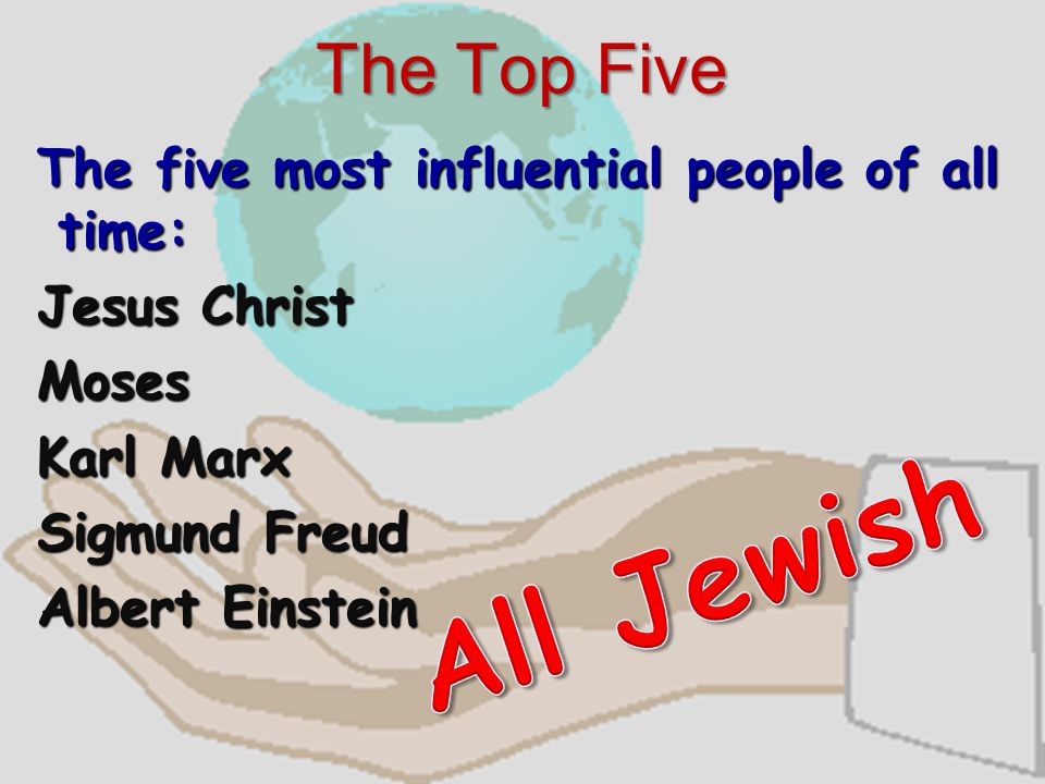The Top Five The five most influential people of all time: Jesus Christ Moses Karl Marx Sigmund Freud Albert Einstein