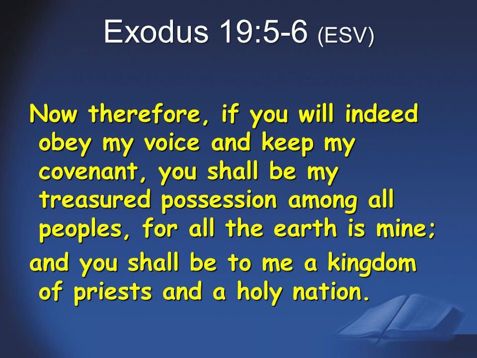 Exodus 19:5-6 (ESV) Now therefore, if you will indeed obey my voice and keep my covenant, you shall be my treasured possession among all peoples, for all the earth is mine; and you shall be to me a kingdom of priests and a holy nation.