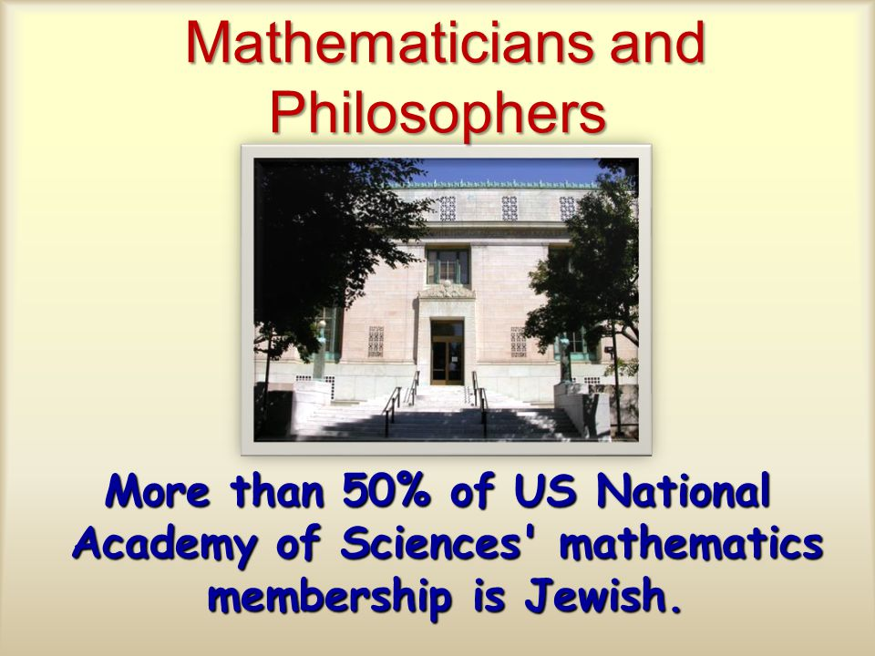 Mathematicians and Philosophers Mathematicians and Philosophers More than 50% of US National Academy of Sciences mathematics membership is Jewish.