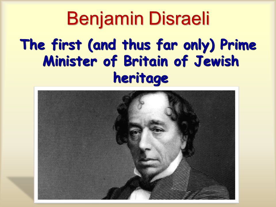 Benjamin Disraeli The first (and thus far only) Prime Minister of Britain of Jewish heritage