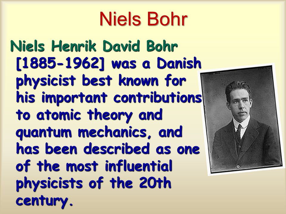 Niels Bohr Niels Henrik David Bohr [1885-1962] was a Danish physicist best known for his important contributions to atomic theory and quantum mechanics, and has been described as one of the most influential physicists of the 20th century.