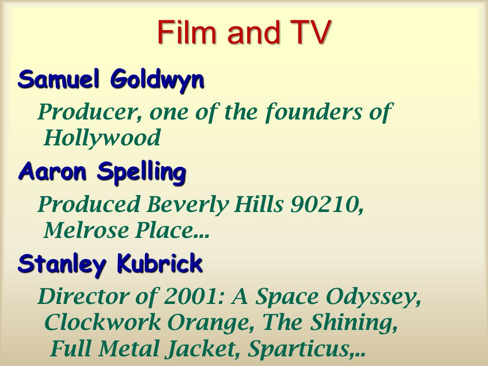 Film and TV Samuel Goldwyn Producer, one of the founders of Hollywood Aaron Spelling Produced Beverly Hills 90210, Melrose Place...