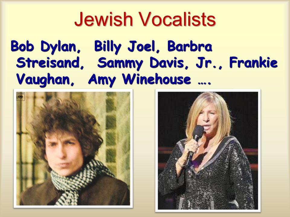 Jewish Vocalists Bob Dylan, Billy Joel, Barbra Streisand, Sammy Davis, Jr., Frankie Vaughan, Amy Winehouse ….